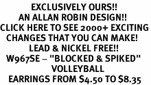 "<bR>               EXCLUSIVELY OURS!!<BR>         AN ALLAN ROBIN DESIGN!!<BR>CLICK HERE TO SEE 2000+ EXCITING<BR>   CHANGES THAT YOU CAN MAKE!<BR>              LEAD & NICKEL FREE!!<BR>   W967SE - ""BLOCKED & SPIKED""<BR>                         VOLLEYBALL <Br>    EARRINGS FROM $4.50 TO $8.35"