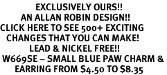 <bR>                 EXCLUSIVELY OURS!!<Br>          AN ALLAN ROBIN DESIGN!!<BR>CLICK HERE TO SEE 500+ EXCITING<BR>   CHANGES THAT YOU CAN MAKE!<BR>              LEAD & NICKEL FREE!!<BR> W669SE - SMALL BLUE PAW CHARM &<BR>       EARRING FROM $4.50 TO $8.35