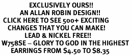 <bR>                   EXCLUSIVELY OURS!!<Br>             AN ALLAN ROBIN DESIGN!!<BR>  CLICK HERE TO SEE 500+ EXCITING<BR>     CHANGES THAT YOU CAN MAKE!<BR>                LEAD & NICKEL FREE!!<BR> W758SE - GLORY TO GOD IN THE HIGHEST <BR>       EARRINGS FROM $4.50 TO $8.35