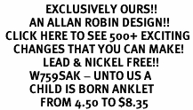 <bR>                 EXCLUSIVELY OURS!!<Br>           AN ALLAN ROBIN DESIGN!!<BR>  CLICK HERE TO SEE 500+ EXCITING<BR>     CHANGES THAT YOU CAN MAKE!<BR>                LEAD & NICKEL FREE!!<BR>           W759SAK - UNTO US A <br>           CHILD IS BORN ANKLET <br>               FROM 4.50 TO $8.35