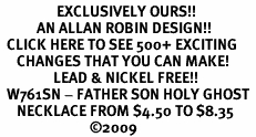 <bR>                 EXCLUSIVELY OURS!!<Br>           AN ALLAN ROBIN DESIGN!!<BR>  CLICK HERE TO SEE 500+ EXCITING<BR>     CHANGES THAT YOU CAN MAKE!<BR>                LEAD & NICKEL FREE!!<BR>  W761SN - FATHER SON HOLY GHOST <BR>     NECKLACE FROM $4.50 TO $8.35<BR>                           �09