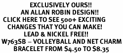 <bR>                    EXCLUSIVELY OURS!!<Br>              AN ALLAN ROBIN DESIGN!!<BR>  CLICK HERE TO SEE 500+ EXCITING<BR>     CHANGES THAT YOU CAN MAKE!<BR>                LEAD & NICKEL FREE!!<BR> W763SB - VOLLEYBALL AND NET CHARM<Br>         BRACELET FROM $4.50 TO $8.35