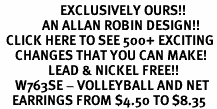 <bR>                    EXCLUSIVELY OURS!!<Br>              AN ALLAN ROBIN DESIGN!!<BR>  CLICK HERE TO SEE 500+ EXCITING<BR>     CHANGES THAT YOU CAN MAKE!<BR>                LEAD & NICKEL FREE!!<BR>     W763SE - VOLLEYBALL AND NET <BR>    EARRINGS FROM $4.50 TO $8.35