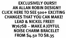 <bR>                    EXCLUSIVELY OURS!!<Br>              AN ALLAN ROBIN DESIGN!!<BR>  CLICK HERE TO SEE 500+ EXCITING<BR>     CHANGES THAT YOU CAN MAKE!<BR>                LEAD & NICKEL FREE!!<BR>             W767SB - MAKE A JOYFUL<BR>               NOISE CHARM BRACELET <BR>                FROM $4.50 TO $8.35