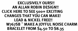 <bR>                    EXCLUSIVELY OURS!!<Br>              AN ALLAN ROBIN DESIGN!!<BR>  CLICK HERE TO SEE 500+ EXCITING<BR>     CHANGES THAT YOU CAN MAKE!<BR>                LEAD & NICKEL FREE!!<BR>       W767SB – MAKE A JOYFUL NOISE CHARM<Br>        BRACELET FROM $4.50 TO $8.35