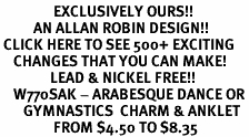 <bR>                EXCLUSIVELY OURS!!<BR>          AN ALLAN ROBIN DESIGN!!<BR> CLICK HERE TO SEE 500+ EXCITING<BR>    CHANGES THAT YOU CAN MAKE!<BR>               LEAD & NICKEL FREE!!<BR>    W770SAK - ARABESQUE DANCE OR<BR>       GYMNASTICS  CHARM & ANKLET <BR>                FROM $4.50 TO $8.35