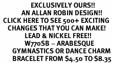 <bR>                    EXCLUSIVELY OURS!!<Br>              AN ALLAN ROBIN DESIGN!!<BR>  CLICK HERE TO SEE 500+ EXCITING<BR>     CHANGES THAT YOU CAN MAKE!<BR>                LEAD & NICKEL FREE!!<BR>                W770SB - ARABESQUE <BR>        GYMNASTICS OR DANCE CHARM<Br>        BRACELET FROM $4.50 TO $8.35