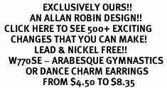 <bR>                    EXCLUSIVELY OURS!!<Br>              AN ALLAN ROBIN DESIGN!!<BR>  CLICK HERE TO SEE 500+ EXCITING<BR>     CHANGES THAT YOU CAN MAKE!<BR>                LEAD & NICKEL FREE!!<BR>    W770SE - ARABESQUE GYMNASTICS <BR>            OR DANCE CHARM EARRINGS <br>                    FROM $4.50 TO $8.35