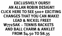 <bR>                EXCLUSIVELY OURS!!<BR>          AN ALLAN ROBIN DESIGN!!<BR> CLICK HERE TO SEE 500+ EXCITING<BR>    CHANGES THAT YOU CAN MAKE!<BR>               LEAD & NICKEL FREE!!<BR>    W772SAK - TENNIS RACKETS<BR>      AND BALL CHARM & ANKLET <BR>              FROM $4.50 TO $8.35