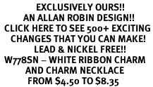 <bR>                 EXCLUSIVELY OURS!!<Br>           AN ALLAN ROBIN DESIGN!!<BR>  CLICK HERE TO SEE 500+ EXCITING<BR>     CHANGES THAT YOU CAN MAKE!<BR>                LEAD & NICKEL FREE!!<BR>  W778SN - WHITE RIBBON CHARM <BR>            AND CHARM NECKLACE <BR>             FROM $4.50 TO $8.35