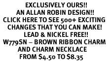 <bR>                 EXCLUSIVELY OURS!!<Br>           AN ALLAN ROBIN DESIGN!!<BR>  CLICK HERE TO SEE 500+ EXCITING<BR>     CHANGES THAT YOU CAN MAKE!<BR>                LEAD & NICKEL FREE!!<BR>  W779SN - BROWN RIBBON CHARM <BR>            AND CHARM NECKLACE <BR>             FROM $4.50 TO $8.35