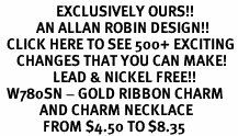 <bR>                 EXCLUSIVELY OURS!!<Br>           AN ALLAN ROBIN DESIGN!!<BR>  CLICK HERE TO SEE 500+ EXCITING<BR>     CHANGES THAT YOU CAN MAKE!<BR>                LEAD & NICKEL FREE!!<BR>  W780SN - GOLD RIBBON CHARM <BR>            AND CHARM NECKLACE <BR>             FROM $4.50 TO $8.35