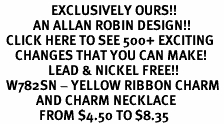 <bR>                 EXCLUSIVELY OURS!!<Br>           AN ALLAN ROBIN DESIGN!!<BR>  CLICK HERE TO SEE 500+ EXCITING<BR>     CHANGES THAT YOU CAN MAKE!<BR>                LEAD & NICKEL FREE!!<BR>  W782SN - YELLOW RIBBON CHARM <BR>            AND CHARM NECKLACE <BR>             FROM $4.50 TO $8.35