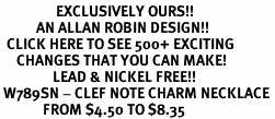 <bR>                 EXCLUSIVELY OURS!!<Br>           AN ALLAN ROBIN DESIGN!!<BR>  CLICK HERE TO SEE 500+ EXCITING<BR>     CHANGES THAT YOU CAN MAKE!<BR>                LEAD & NICKEL FREE!!<BR> W789SN - CLEF NOTE CHARM NECKLACE <BR>             FROM $4.50 TO $8.35