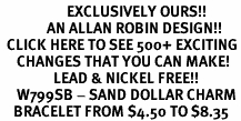 <bR>                    EXCLUSIVELY OURS!!<Br>              AN ALLAN ROBIN DESIGN!!<BR>  CLICK HERE TO SEE 500+ EXCITING<BR>     CHANGES THAT YOU CAN MAKE!<BR>                LEAD & NICKEL FREE!!<BR>     W799SB - SAND DOLLAR CHARM<Br>    BRACELET FROM $4.50 TO $8.35