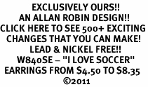 "<bR>               EXCLUSIVELY OURS!!<BR>         AN ALLAN ROBIN DESIGN!!<BR>CLICK HERE TO SEE 500+ EXCITING<BR>   CHANGES THAT YOU CAN MAKE!<BR>              LEAD & NICKEL FREE!!<BR>        W840SE - ""I LOVE SOCCER""<Br>  EARRINGS FROM $4.50 TO $8.35<BR>                              ©2011"