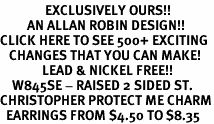 <bR>               EXCLUSIVELY OURS!!<BR>         AN ALLAN ROBIN DESIGN!!<BR>CLICK HERE TO SEE 500+ EXCITING<BR>   CHANGES THAT YOU CAN MAKE!<BR>              LEAD & NICKEL FREE!!<BR>    W845SE - RAISED 2 SIDED ST. <BR>CHRISTOPHER PROTECT ME CHARM<Br>  EARRINGS FROM $4.50 TO $8.35