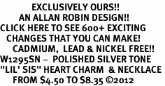 "<bR>               EXCLUSIVELY OURS!!<BR>         AN ALLAN ROBIN DESIGN!!<BR>CLICK HERE TO SEE 600+ EXCITING<BR>   CHANGES THAT YOU CAN MAKE!<BR>      CADMIUM,  LEAD & NICKEL FREE!! <BR>W1295SN -  POLISHED SILVER TONE <Br>""LIL' SIS"" HEART CHARM  & NECKLACE <BR>      FROM $4.50 TO $8.35 ©2012"
