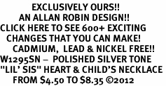 "<bR>               EXCLUSIVELY OURS!!<BR>         AN ALLAN ROBIN DESIGN!!<BR>CLICK HERE TO SEE 600+ EXCITING<BR>   CHANGES THAT YOU CAN MAKE!<BR>      CADMIUM,  LEAD & NICKEL FREE!! <BR>W1295SN -  POLISHED SILVER TONE <Br>""LIL' SIS"" HEART & CHILD'S NECKLACE <BR>      FROM $4.50 TO $8.35 ©2012"