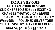 "<bR>               EXCLUSIVELY OURS!!<BR>         AN ALLAN ROBIN DESIGN!!<BR>CLICK HERE TO SEE 600+ EXCITING<BR>   CHANGES THAT YOU CAN MAKE!<BR>      CADMIUM,  LEAD & NICKEL FREE!! <BR>W1296SN -  POLISHED SILVER TONE <Br>""LITTLE SISTER"" HEART & NECKLACE <BR>      FROM $4.50 TO $8.35 ©2012"