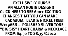 "<bR>               EXCLUSIVELY OURS!!<BR>         AN ALLAN ROBIN DESIGN!!<BR>CLICK HERE TO SEE 600+ EXCITING<BR>   CHANGES THAT YOU CAN MAKE!<BR>      CADMIUM,  LEAD & NICKEL FREE!! <BR>W1298SN -  POLISHED SILVER TONE <Br>""BIG SIS"" HEART CHARM & NECKLACE <BR>      FROM $4.50 TO $8.35 ©2012"