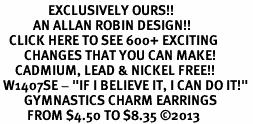 "<bR>                EXCLUSIVELY OURS!!<BR>           AN ALLAN ROBIN DESIGN!!<BR>   CLICK HERE TO SEE 600+ EXCITING<BR>        CHANGES THAT YOU CAN MAKE!<BR>     CADMIUM, LEAD & NICKEL FREE!!<BR> W1407SE - ""IF I BELIEVE IT, I CAN DO IT!"" <Br>        GYMNASTICS CHARM EARRINGS <BR>         FROM $4.50 TO $8.35 ©2013"