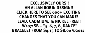 "<bR>                                 EXCLUSIVELY OURS!!<BR>                           AN ALLAN ROBIN DESIGN!!<BR>                  CLICK HERE TO SEE 600+ EXCITING<BR>                     CHANGES THAT YOU CAN MAKE!<BR>                   LEAD, CADMIUM,  & NICKEL FREE!!<BR>                        W1071SB - ""5, 6, 7, 8, DANCE""<Br>             BRACELET FROM $4.15 TO $8.00 &#169;2011"