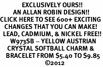 <bR>               EXCLUSIVELY OURS!!<BR>         AN ALLAN ROBIN DESIGN!!<BR>CLICK HERE TO SEE 600+ EXCITING<BR>   CHANGES THAT YOU CAN MAKE!<BR>  LEAD, CADMIUM, & NICKEL FREE!!<BR>       W973SB - YELLOW AUSTRIAN <Br>     CRYSTAL SOFTBALL CHARM &  <bR>    BRACELET FROM $5.40 TO $9.85<BR>                               ©2012