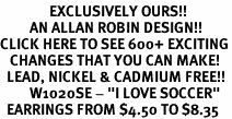 "<bR>               EXCLUSIVELY OURS!!<BR>         AN ALLAN ROBIN DESIGN!!<BR>CLICK HERE TO SEE 600+ EXCITING<BR>   CHANGES THAT YOU CAN MAKE!<BR>  LEAD, NICKEL & CADMIUM FREE!!<BR>         W1020SE - ""I LOVE SOCCER""<Br>  EARRINGS FROM $4.50 TO $8.35"