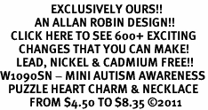 <bR>                   EXCLUSIVELY OURS!!<BR>             AN ALLAN ROBIN DESIGN!!<BR>    CLICK HERE TO SEE 600+ EXCITING<BR>       CHANGES THAT YOU CAN MAKE!<BR>      LEAD, NICKEL & CADMIUM FREE!!<BR>W1090SN - MINI AUTISM AWARENESS<BR>   PUZZLE HEART CHARM & NECKLACE<Br>           FROM $4.50 TO $8.35 ©2011