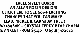 <bR>                 EXCLUSIVELY OURS!!<BR>           AN ALLAN ROBIN DESIGN!!<BR>  CLICK HERE TO SEE 600+ EXCITING<BR>     CHANGES THAT YOU CAN MAKE!<BR>    LEAD, NICKEL & CADMIUM FREE!!<BR>W1189SAK - CRYSTAL TEDDY BEAR CHARM<Br>& ANKLET FROM $5.40 TO $9.85 �12