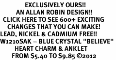 "<bR>                 EXCLUSIVELY OURS!!<BR>           AN ALLAN ROBIN DESIGN!!<BR>  CLICK HERE TO SEE 600+ EXCITING<BR>     CHANGES THAT YOU CAN MAKE!<BR>LEAD, NICKEL & CADMIUM FREE!!<BR>W1210SAK - BLUE CRYSTAL ""BELIEVE"" <BR>          HEART CHARM & ANKLET <Br>        FROM $5.40 TO $9.85 ©2012"