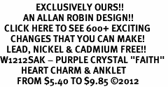 "<bR>                 EXCLUSIVELY OURS!!<BR>           AN ALLAN ROBIN DESIGN!!<BR>  CLICK HERE TO SEE 600+ EXCITING<BR>     CHANGES THAT YOU CAN MAKE!<BR>   LEAD, NICKEL & CADMIUM FREE!!<BR>W1212SAK - PURPLE CRYSTAL ""FAITH"" <Br>          HEART CHARM & ANKLET <BR>        FROM $5.40 TO $9.85 �12"