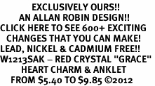 "<bR>               EXCLUSIVELY OURS!!<BR>         AN ALLAN ROBIN DESIGN!!<BR>CLICK HERE TO SEE 600+ EXCITING<BR>   CHANGES THAT YOU CAN MAKE!<BR>LEAD, NICKEL & CADMIUM FREE!!<BR>W1213SAK - RED CRYSTAL ""GRACE"" <BR>          HEART CHARM & ANKLET <Br>     FROM $5.40 TO $9.85 ©2012"