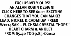 "<bR>                 EXCLUSIVELY OURS!!<BR>           AN ALLAN ROBIN DESIGN!!<BR>  CLICK HERE TO SEE 600+ EXCITING<BR>     CHANGES THAT YOU CAN MAKE!<BR>LEAD, NICKEL & CADMIUM FREE!!<BR>W1214SAK - FUCHSIA CRYSTAL ""HOPE"" <BR>          HEART CHARM & ANKLET <Br>     FROM $5.40 TO $9.85 ©2012"