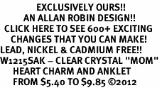 "<bR>                 EXCLUSIVELY OURS!!<BR>           AN ALLAN ROBIN DESIGN!!<BR>  CLICK HERE TO SEE 600+ EXCITING<BR>     CHANGES THAT YOU CAN MAKE!<BR>LEAD, NICKEL & CADMIUM FREE!!<BR>W1215SAK - CLEAR CRYSTAL ""MOM"" <BR>      HEART CHARM AND ANKLET <Br>      FROM $5.40 TO $9.85 �12"