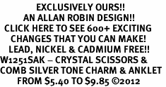 <bR>                 EXCLUSIVELY OURS!!<BR>           AN ALLAN ROBIN DESIGN!!<BR>  CLICK HERE TO SEE 600+ EXCITING<BR>     CHANGES THAT YOU CAN MAKE!<BR>    LEAD, NICKEL & CADMIUM FREE!!<BR>W1251SAK - CRYSTAL SCISSORS & <BR>COMB SILVER TONE CHARM & ANKLET <Br>        FROM $5.40 TO $9.85 ©2012