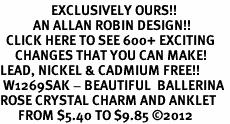 <bR>                 EXCLUSIVELY OURS!!<BR>           AN ALLAN ROBIN DESIGN!!<BR>  CLICK HERE TO SEE 600+ EXCITING<BR>     CHANGES THAT YOU CAN MAKE!<BR>LEAD, NICKEL & CADMIUM FREE!!<BR> W1269SAK - BEAUTIFUL  BALLERINA <BR>ROSE CRYSTAL CHARM AND ANKLET <Br>      FROM $5.40 TO $9.85 �12