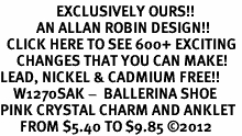 <bR>                 EXCLUSIVELY OURS!!<BR>           AN ALLAN ROBIN DESIGN!!<BR>  CLICK HERE TO SEE 600+ EXCITING<BR>     CHANGES THAT YOU CAN MAKE!<BR>LEAD, NICKEL & CADMIUM FREE!!<BR>    W1270SAK -  BALLERINA SHOE <BR>PINK CRYSTAL CHARM AND ANKLET <Br>      FROM $5.40 TO $9.85 �12