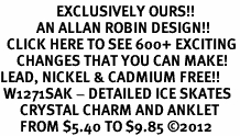 <bR>                 EXCLUSIVELY OURS!!<BR>           AN ALLAN ROBIN DESIGN!!<BR>  CLICK HERE TO SEE 600+ EXCITING<BR>     CHANGES THAT YOU CAN MAKE!<BR>LEAD, NICKEL & CADMIUM FREE!!<BR> W1271SAK - DETAILED ICE SKATES <BR>      CRYSTAL CHARM AND ANKLET <Br>      FROM $5.40 TO $9.85 ©2012