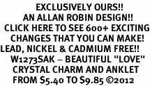 "<bR>                 EXCLUSIVELY OURS!!<BR>           AN ALLAN ROBIN DESIGN!!<BR>  CLICK HERE TO SEE 600+ EXCITING<BR>     CHANGES THAT YOU CAN MAKE!<BR>LEAD, NICKEL & CADMIUM FREE!!<BR>     W1273SAK - BEAUTIFUL ""LOVE"" <BR>      CRYSTAL CHARM AND ANKLET <Br>      FROM $5.40 TO $9.85 �12"
