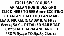 <bR>                 EXCLUSIVELY OURS!!<BR>           AN ALLAN ROBIN DESIGN!!<BR>  CLICK HERE TO SEE 600+ EXCITING<BR>     CHANGES THAT YOU CAN MAKE!<BR>LEAD, NICKEL & CADMIUM FREE!!<BR> W1274SAK - DETAILED SAILBOAT <BR>      CRYSTAL CHARM AND ANKLET <Br>      FROM $5.40 TO $9.85 �12