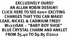"<bR>                 EXCLUSIVELY OURS!!<BR>           AN ALLAN ROBIN DESIGN!!<BR>  CLICK HERE TO SEE 600+ EXCITING<BR>     CHANGES THAT YOU CAN MAKE!<BR>LEAD, NICKEL & CADMIUM FREE!!<BR>     W1277SAK - ""BABY BOY SHOE"" <BR>  BLUE CRYSTAL CHARM AND ANKLET <Br>      FROM $5.40 TO $9.85 ©2012"