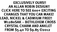 <bR>                 EXCLUSIVELY OURS!!<BR>           AN ALLAN ROBIN DESIGN!!<BR>  CLICK HERE TO SEE 600+ EXCITING<BR>     CHANGES THAT YOU CAN MAKE!<BR>LEAD, NICKEL & CADMIUM FREE!!<BR>     W1280SAK - BETHLEHEM CROSS <BR>      CRYSTAL CHARM AND ANKLET <Br>      FROM $5.40 TO $9.85 �12