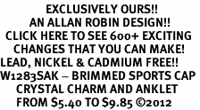<bR>                 EXCLUSIVELY OURS!!<BR>           AN ALLAN ROBIN DESIGN!!<BR>  CLICK HERE TO SEE 600+ EXCITING<BR>     CHANGES THAT YOU CAN MAKE!<BR>LEAD, NICKEL & CADMIUM FREE!!<BR>W1283SAK - BRIMMED SPORTS CAP <BR>      CRYSTAL CHARM AND ANKLET <Br>      FROM $5.40 TO $9.85 �12