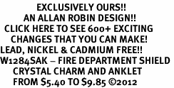 <bR>                 EXCLUSIVELY OURS!!<BR>           AN ALLAN ROBIN DESIGN!!<BR>  CLICK HERE TO SEE 600+ EXCITING<BR>     CHANGES THAT YOU CAN MAKE!<BR>LEAD, NICKEL & CADMIUM FREE!!<BR>W1284SAK - FIRE DEPARTMENT SHIELD <BR>      CRYSTAL CHARM AND ANKLET <Br>      FROM $5.40 TO $9.85 �12