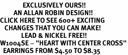 """<bR>               EXCLUSIVELY OURS!!<BR>         AN ALLAN ROBIN DESIGN!!<BR>CLICK HERE TO SEE 600+ EXCITING<BR>   CHANGES THAT YOU CAN MAKE!<BR>              LEAD & NICKEL FREE!!<BR>W1004SE - """"HEART WITH CENTER CROSS""""<Br>  EARRINGS FROM $4.50 TO $8.35"""
