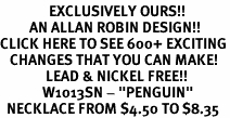 "<bR>               EXCLUSIVELY OURS!!<BR>         AN ALLAN ROBIN DESIGN!!<BR>CLICK HERE TO SEE 600+ EXCITING<BR>   CHANGES THAT YOU CAN MAKE!<BR>              LEAD & NICKEL FREE!!<BR>             W1013SN - ""PENGUIN""<Br>  NECKLACE FROM $4.50 TO $8.35"