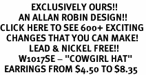 "<bR>               EXCLUSIVELY OURS!!<BR>         AN ALLAN ROBIN DESIGN!!<BR>CLICK HERE TO SEE 600+ EXCITING<BR>   CHANGES THAT YOU CAN MAKE!<BR>              LEAD & NICKEL FREE!!<BR>         W1017SE - ""COWGIRL HAT""<Br>  EARRINGS FROM $4.50 TO $8.35"