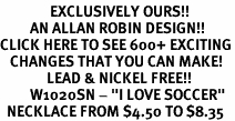 """<bR>               EXCLUSIVELY OURS!!<BR>         AN ALLAN ROBIN DESIGN!!<BR>CLICK HERE TO SEE 600+ EXCITING<BR>   CHANGES THAT YOU CAN MAKE!<BR>              LEAD & NICKEL FREE!!<BR>         W1020SN - """"I LOVE SOCCER""""<Br>  NECKLACE FROM $4.50 TO $8.35"""